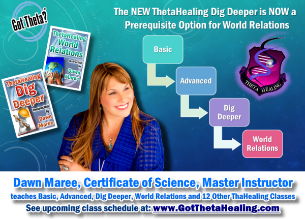 ThetaHealing Dig Deeper is now prerequisite for ThetaHealing World Relations. Classes instructed by Dawn Maree, ThetaHealing Certificate of Science, ThetaHealing Master